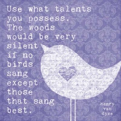 Use the talents you possess. Great inspiring quote. Image from sarahndipities.blogspot.com.au.
