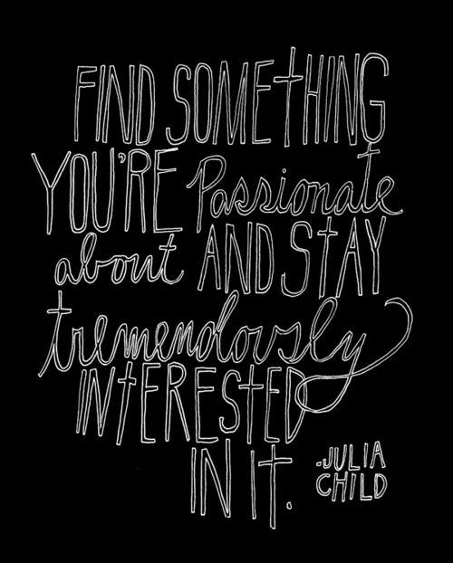 Do what you are passionate about and stick with it.