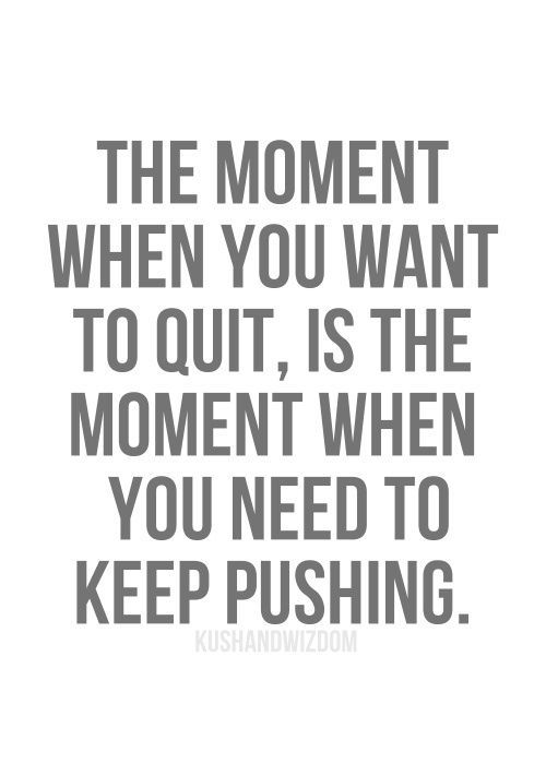 Keep going even if you want to quit. You will get there!