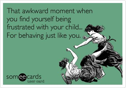 Yes there are moments that I get frustrated at behaviour and then realise that I am exactly the same. Do you do this too?