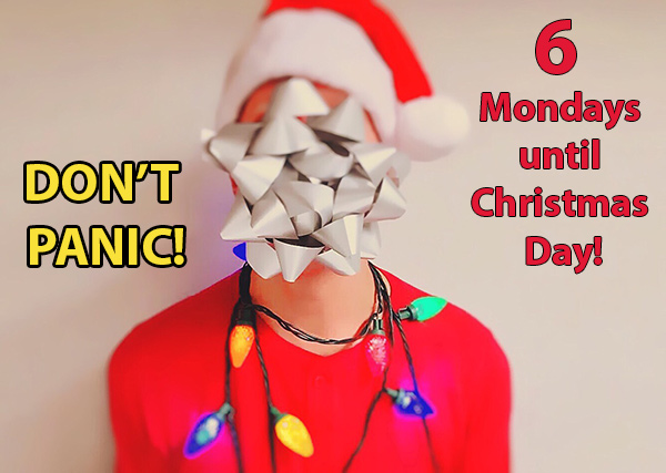 DON'T PANIC - There are only 6 more Mondays until Christmas Day! Yes you read that right. Not long to go at all!