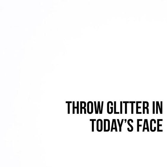 My aim to make my day better and also have a sparkly day! Picture found on Pinterest.